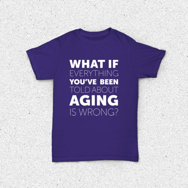 What If Everything You've Been Told About Aging Is Wrong? - Shirt - Front